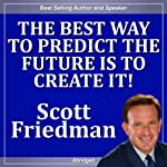 The Best Way to Predict the Future Is to Create It! | Scott Friedman