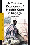A Political Economy of Health Care in Senegal, Keita, Maghan, 900415065X