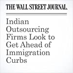 Indian Outsourcing Firms Look to Get Ahead of Immigration Curbs | Newley Purnell,Daniel Stacey