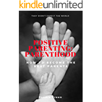 Positive Parenting: Parenthood: : How To Become The Best Parents (Proven Parenting Styles, Tips, Love, and Logic)