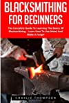 Blacksmithing For Beginners: The Comp...
