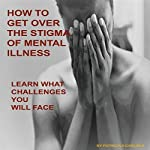 How to Get over the Stigma of Mental Illness: Learn What Challenges You Will Face | Patricia A Carlisle