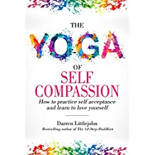 The Yoga of Self Compassion: How to practice self acceptance and learn to love yourself (The Yoga of Transformation Book 1)