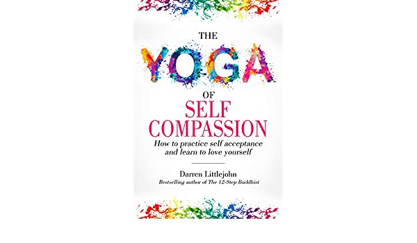 The Yoga of Self Compassion: How to practice self acceptance ...
