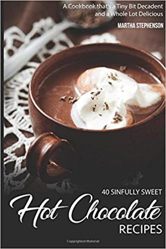 40 Sinfully Sweet Hot Chocolate Recipes: A Cookbook that's a Tiny Bit Decadent and a Whole Lot Delicious by Martha Stephenson