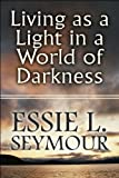 Living as a Light in a World of Darkness, Essie L. Seymour, 1607032163