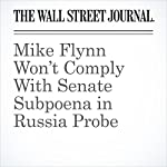 Mike Flynn Won't Comply With Senate Subpoena in Russia Probe | Byron Tau