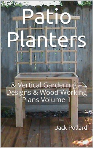 Patio Planters: & Vertical Gardening – Designs & Wood Working Plans Volume 1 (Patio Planters: & Vertical Gardening - Designs & Wood Working Plans) (Plans Vertical Garden)