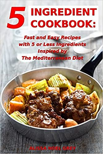 5 Ingredient Cookbook Everyday Cooking for Busy People on a Budget Fast and Easy Recipes With 5 or Less Ingredients Inspired by The Mediterranean Diet
