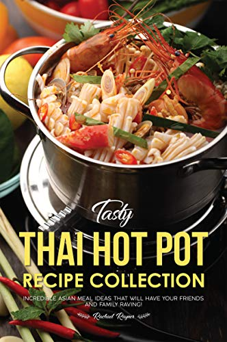 Tasty Thai Hot Pot Recipe Collection: Incredible Asian Meal Ideas that will have your Friends and Family Raving! by Rachael Rayner