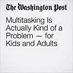 Multitasking Is Actually Kind of a Problem — for Kids and Adults | Hayley Tsukayama