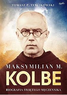 Maksymilian M. Kolbe. Biografia swietego meczennika
