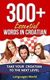 Learn Croatian: 300+ Essential Words In Croatian: Forget pointless phrases, Improve your vocabulary, Learn Words Spoken In Everyday Croatia (Speak Croatian, Croatia, Fluent, Croatian Language )