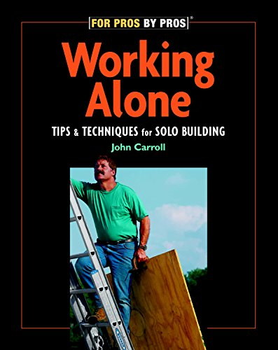 Working Alone: Tips & Techniques for Solo Building (For Pros By ()