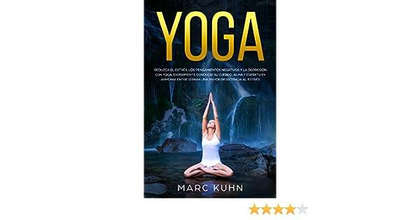 Yoga: Reduzca el estrés, los pensamientos negativos y la depresión con yoga. Experimente conducir su cuerpo, alma y espíritu en armonía entre sí para ...