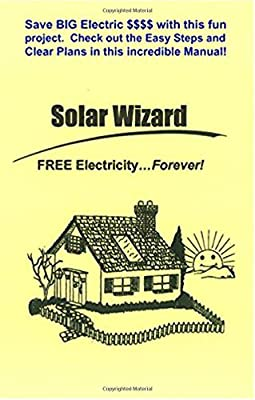The Solar Wizard - FREE Electricity…Forever! Save BIG Electric $$$$ with this fun project. Check out the Easy Steps and Clear Plans in this incredible Manual!