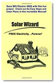 The Solar Wizard - FREE Electricity...Forever! Save BIG Electric $$$$ with this fun project. Check out the Easy Steps and Clear Plans in this incredible Manual!