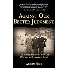 Against Our Better Judgment: The hidden history of how the United States was used to create Israel by Alison Weir (2014-02-21)