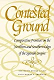 Contested Ground Wh : Comparative Frontiers on the Northern and Southern Edges of the Spanish Empire, Guy and Sherid, 0816518599