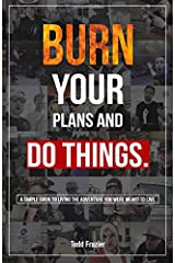 Burn your plans and DO THINGS: A simple guide to living the adventure you were meant to live. Paperback