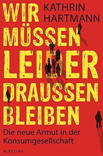 Wir müssen leider draußen bleiben: Die neue Armut in der Konsumgesellschaft Broschiert – 12. März 2012 Kathrin Hartmann Karl Blessing Verlag 3896674579 Deutschland
