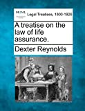 A treatise on the law of life Assurance, Dexter Reynolds, 1240073445
