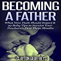 Becoming a Father: What New Dads Should Expect & 99 Baby Tips to Survive Your Newborn's First Three Months Audiobook by Clayton Geoffreys Narrated by John Eastman