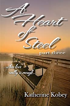 A Heart of Steel - Part Three: ...when love really is enough... by [Kobey, Katherine]