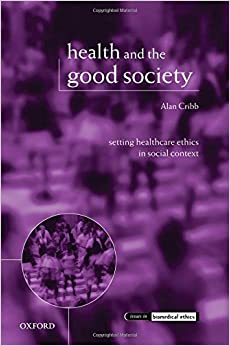 Health and the Good Society: Setting Healthcare Ethics in Social Context (Issues in Biomedical Ethics)