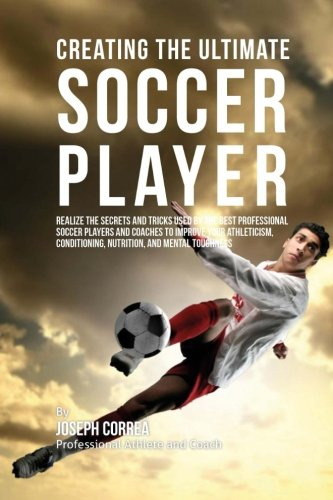 Creating the Ultimate Soccer Player: Realize the Secrets and Tricks Used by the Best Professional Soccer Players and Coaches to Improve Your Athleticism, Conditioning, Nutrition, and Mental Toughness