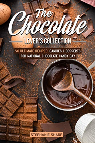 The Chocolate Lover's Collection: 40 Ultimate Recipes: Candies & Desserts for National Chocolate Candy Day -