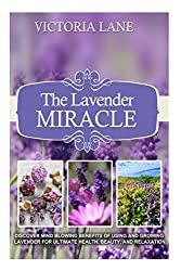 The Lavender Miracle: Discover Mind Blowing Benefits Of Using And Growing Lavender For Ultimate Health, Beauty, And Relaxation