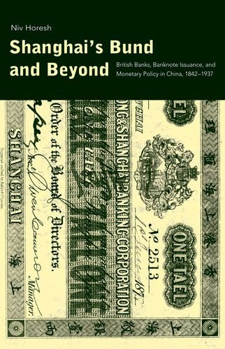 Shanghai's Bund and Beyond: British Banks, Banknote Issuance, and Monetary Policy in China, 1842-1937 (Yale Series in Economic and Financial History)