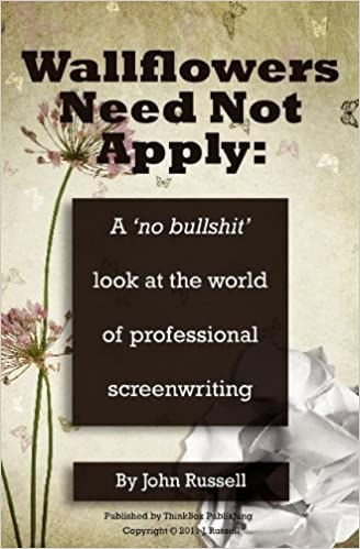 Book Wallflowers Need Not Apply: A No Bullshit Look at the World of Professional Screenwriting