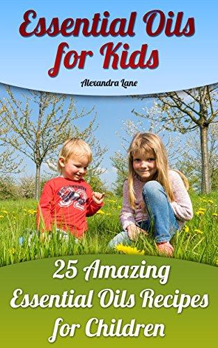 Essential Oils for Kids: 25 Amazing Essential Oils Recipes for Children by [Lane, Alexandra ]