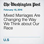 Mixed Marriages Are Changing the Way We Think about Our Race | Jeff Guo