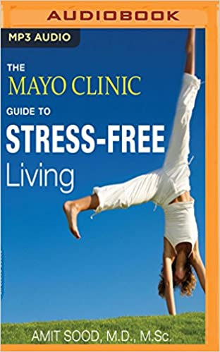 The Mayo Clinic Guide to Stress-Free Living: Amit Sood