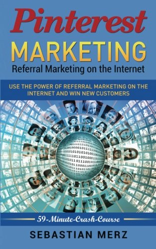 Pinterest-Marketing: Referral Marketing on the Internet: Use the power of referral marketing on the internet and win new customers (59-Minute-Crash-Course) (Volume 2)