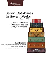 Seven Databases in Seven Weeks: A Guide to Modern Databases and the NoSQL Movement, 2nd Edition Front Cover