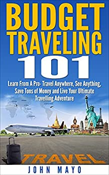 Budget Traveling 101: Learn From A Pro- Travel Anywhere, See Anything, Save Tons of Money and Live Your Ultimate Travelling Adventure. (Budget Traveling, Save Money, See The World) by [Mayo, John]