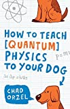 img - for How to Teach Quantum Physics to Your Dog by Chad Orzel (2010-12-07) book / textbook / text book