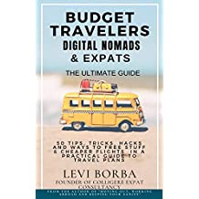 Budget Travelers, Digital Nomads & Expats: The Ultimate Guide: 50 Tips, Tricks, Hacks and Ways to Free Stuff & Cheaper Flights in a Practical Guide to ... (The Digital Nomad & Expat Mentor Book 2)