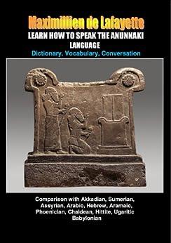 LEARN HOW TO SPEAK THE ANUNNAKI LANGUAGE: Comparison with Akkadian, Sumerian, Assyrian, Arabic, Hebrew, Aramaic, Phoenician, Chaldean, Hittite, Ugaritic, ... origin of our languages on Earth. Volume I) by [de Lafayette, Maximillien]