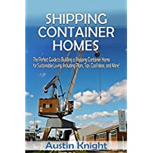 Shipping Container Homes: The Perfect Guide to Building a Shipping Container Home for Sustainable Living, Including Plans, Tips, Cool Ideas, and More!