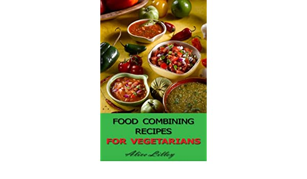 Food combining recipes for vegetarians food combining diet book 1 food combining recipes for vegetarians food combining diet book 1 ebook alice lilley amazon kindle store forumfinder Gallery