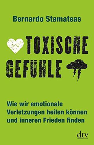 Toxische Gefühle: Wie wir emotionale Verletzungen heilen können und inneren Frieden finden