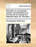 Remarks on a Pamphlet Intitled, Considerations on the Late Bill for Paying the National Debt, and C Number I, Christopher Robinson, 117070784X