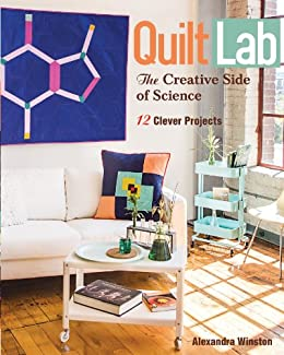 Quilt Lab-The Creative Side of Science: 12 Clever Projects by [Winston, Alexandra]
