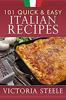 101 Quick & Easy Italian Recipes by [Steele, Victoria]