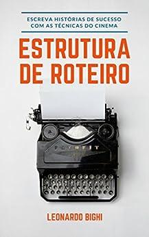 Estrutura de Roteiro - Como Escrever Um Livro: Aprenda a escrever histórias de sucesso com as técnicas usadas no cinema por [Lourenço, Leonardo Bighi]